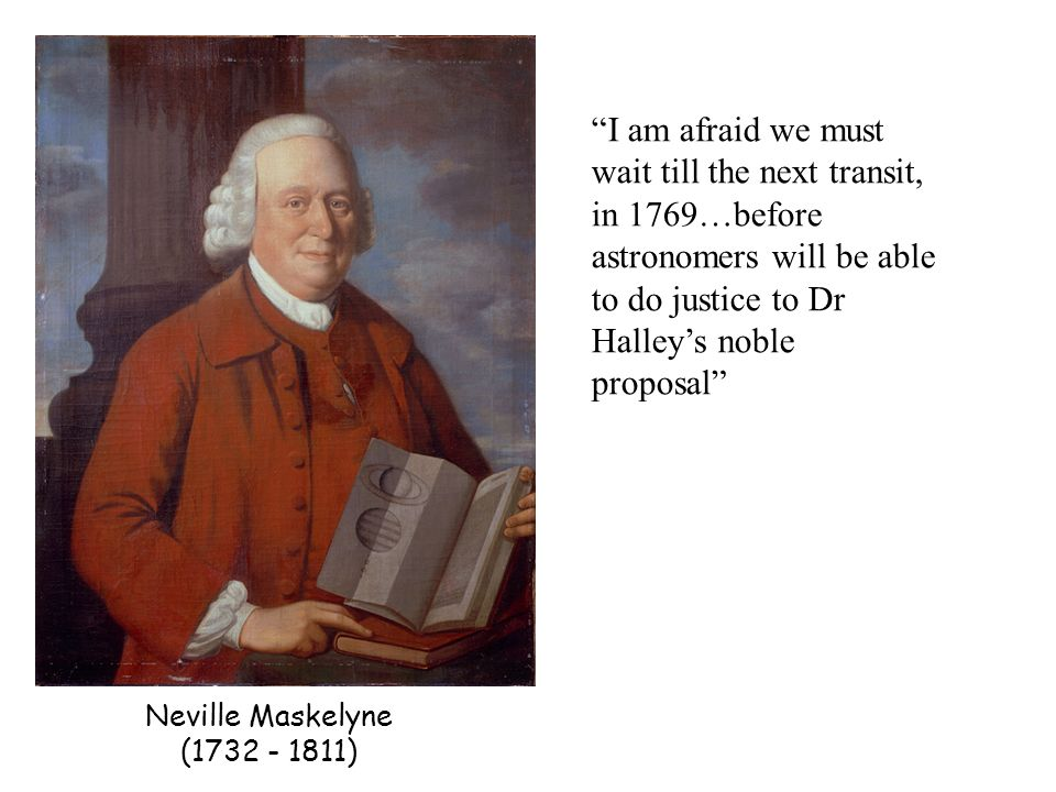 Neville Maskelyne (1732 - 1811) I am afraid we must wait till the next transit, in 1769…before astronomers will be able to do justice to Dr Halleys noble proposal