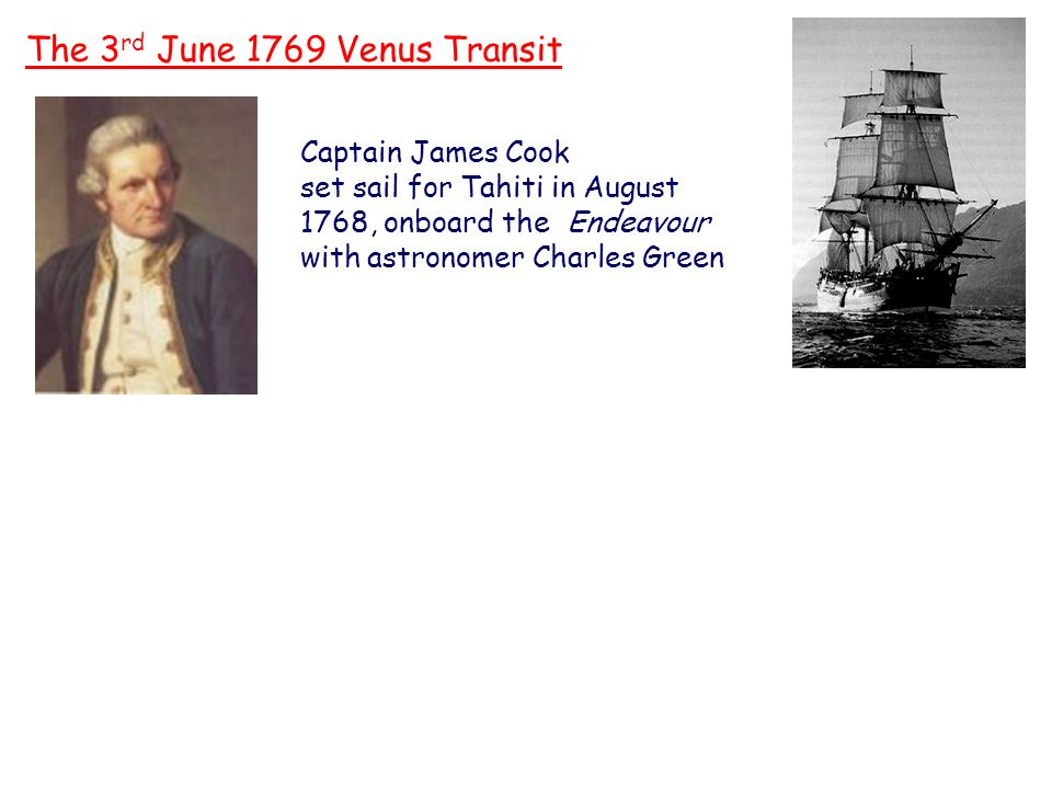 Captain James Cook The 3 rd June 1769 Venus Transit Captain James Cook set sail for Tahiti in August 1768, onboard the Endeavour with astronomer Charles Green