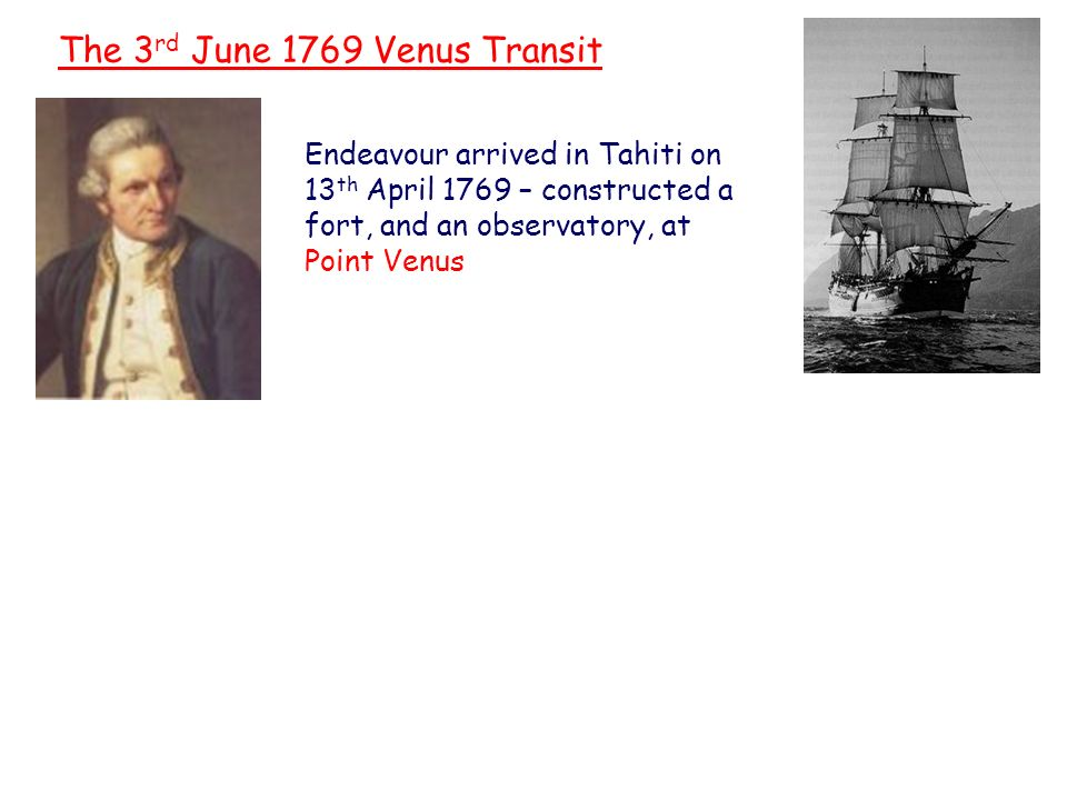 Captain James Cook The 3 rd June 1769 Venus Transit Endeavour arrived in Tahiti on 13 th April 1769 – constructed a fort, and an observatory, at Point Venus