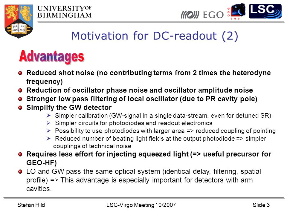 Stefan HildLSC-Virgo Meeting 10/2007Slide 3 Motivation for DC-readout (2) Reduced shot noise (no contributing terms from 2 times the heterodyne frequency) Reduction of oscillator phase noise and oscillator amplitude noise Stronger low pass filtering of local oscillator (due to PR cavity pole) Simplify the GW detector Simpler calibration (GW-signal in a single data-stream, even for detuned SR) Simpler circuits for photodiodes and readout electronics Possibility to use photodiodes with larger area => reduced coupling of pointing Reduced number of beating light fields at the output photodiode => simpler couplings of technical noise Requires less effort for injecting squeezed light (=> useful precursor for GEO-HF) LO and GW pass the same optical system (identical delay, filtering, spatial profile) => This advantage is especially important for detectors with arm cavities.