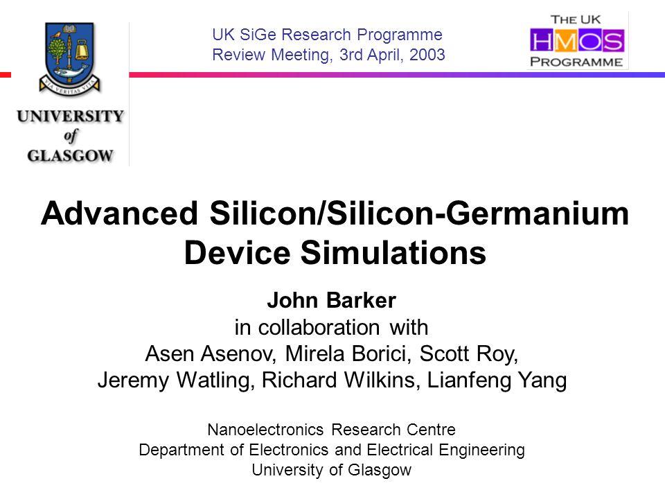 Advanced Silicon/Silicon-Germanium Device Simulations John Barker in collaboration with Asen Asenov, Mirela Borici, Scott Roy, Jeremy Watling, Richard