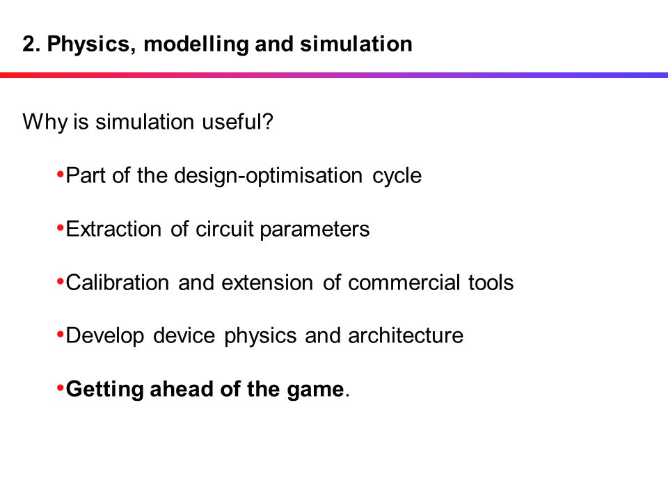 2. Physics, modelling and simulation Why is simulation useful? Part of the design-optimisation cycle Extraction of circuit parameters Calibration and