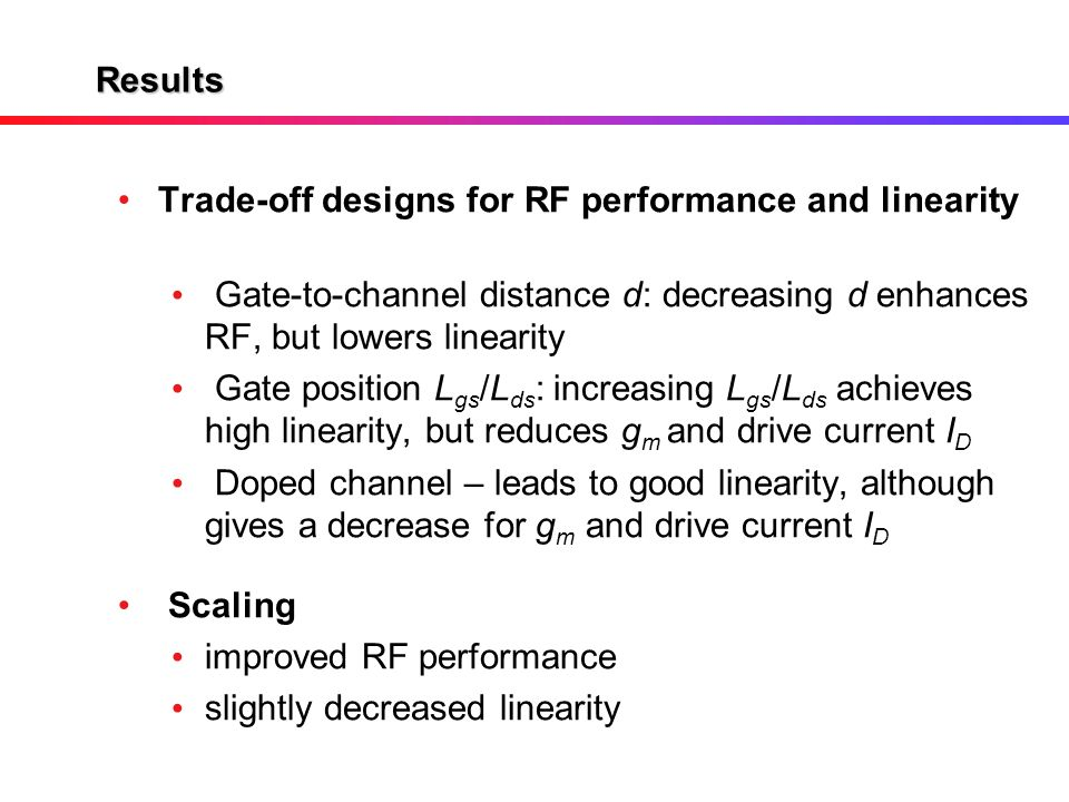 Results Trade-off designs for RF performance and linearity Gate-to-channel distance d: decreasing d enhances RF, but lowers linearity Gate position L