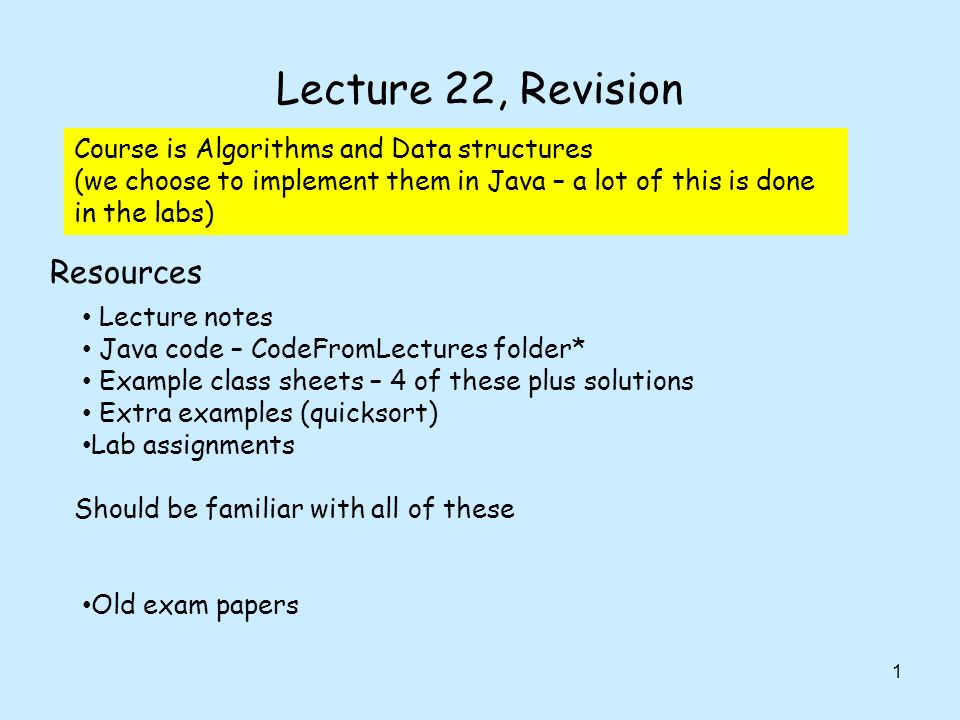 Lecture 22, Revision 1 Lecture notes Java code – CodeFromLectures folder* Example class sheets – 4 of these plus solutions Extra examples (quicksort) Lab assignments Old exam papers Should be familiar with all of these Course is Algorithms and Data structures (we choose to implement them in Java – a lot of this is done in the labs) Resources