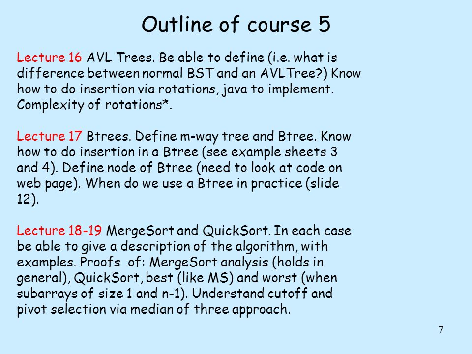 Outline of course 5 7 Lecture 16 AVL Trees. Be able to define (i.e. what is difference between normal BST and an AVLTree?) Know how to do insertion vi