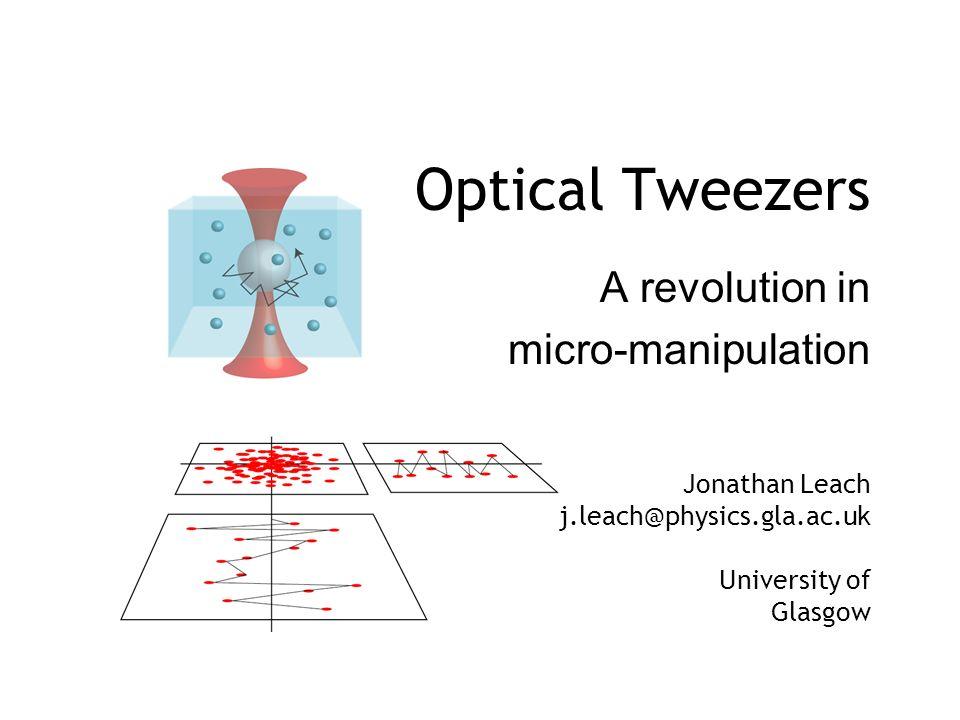 Optical Tweezers A revolution in micro-manipulation Jonathan Leach j.leach@physics.gla.ac.uk University of Glasgow