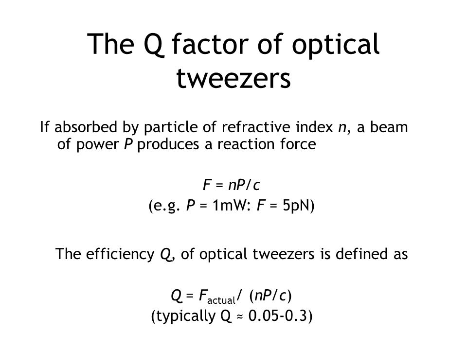 If absorbed by particle of refractive index n, a beam of power P produces a reaction force F = nP/c (e.g. P = 1mW: F = 5pN) The Q factor of optical tw