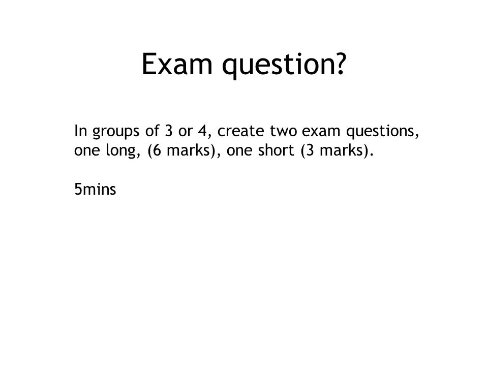 Exam question? In groups of 3 or 4, create two exam questions, one long, (6 marks), one short (3 marks). 5mins