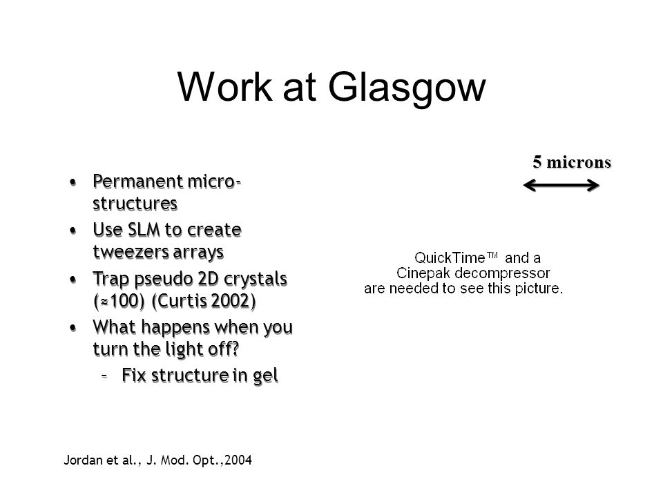 Work at Glasgow 5 microns Jordan et al., J. Mod. Opt.,2004 Permanent micro- structures Use SLM to create tweezers arrays Trap pseudo 2D crystals (100)