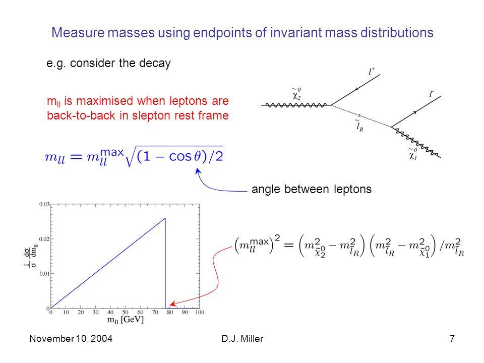 November 10, 2004D.J. Miller7 Measure masses using endpoints of invariant mass distributions e.g.