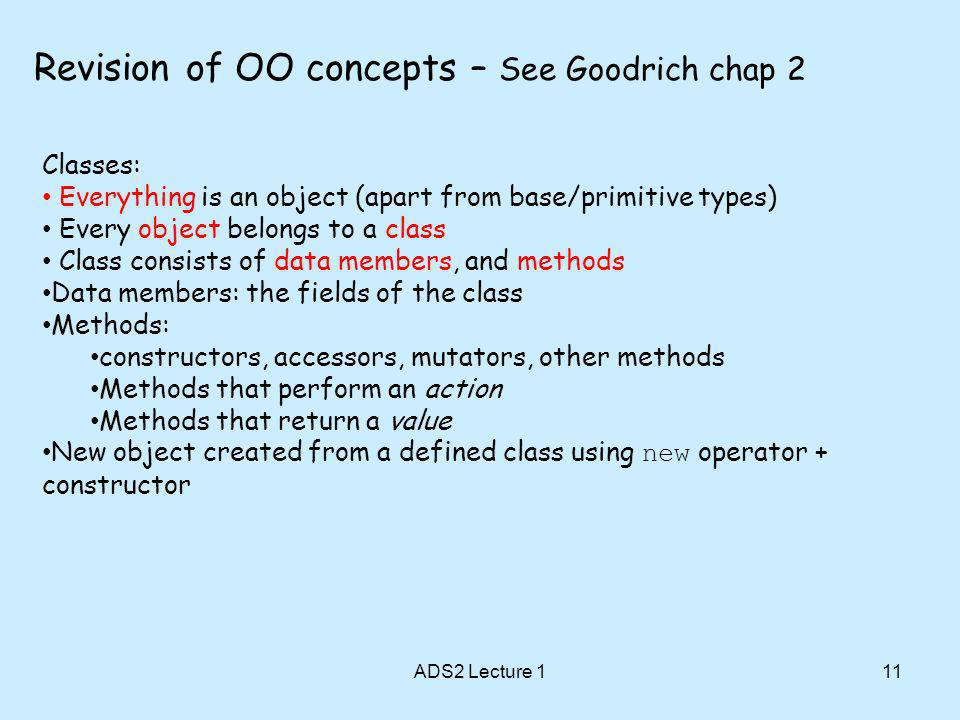 11 Revision of OO concepts – See Goodrich chap 2 Classes: Everything is an object (apart from base/primitive types) Every object belongs to a class Class consists of data members, and methods Data members: the fields of the class Methods: constructors, accessors, mutators, other methods Methods that perform an action Methods that return a value New object created from a defined class using new operator + constructor ADS2 Lecture 1