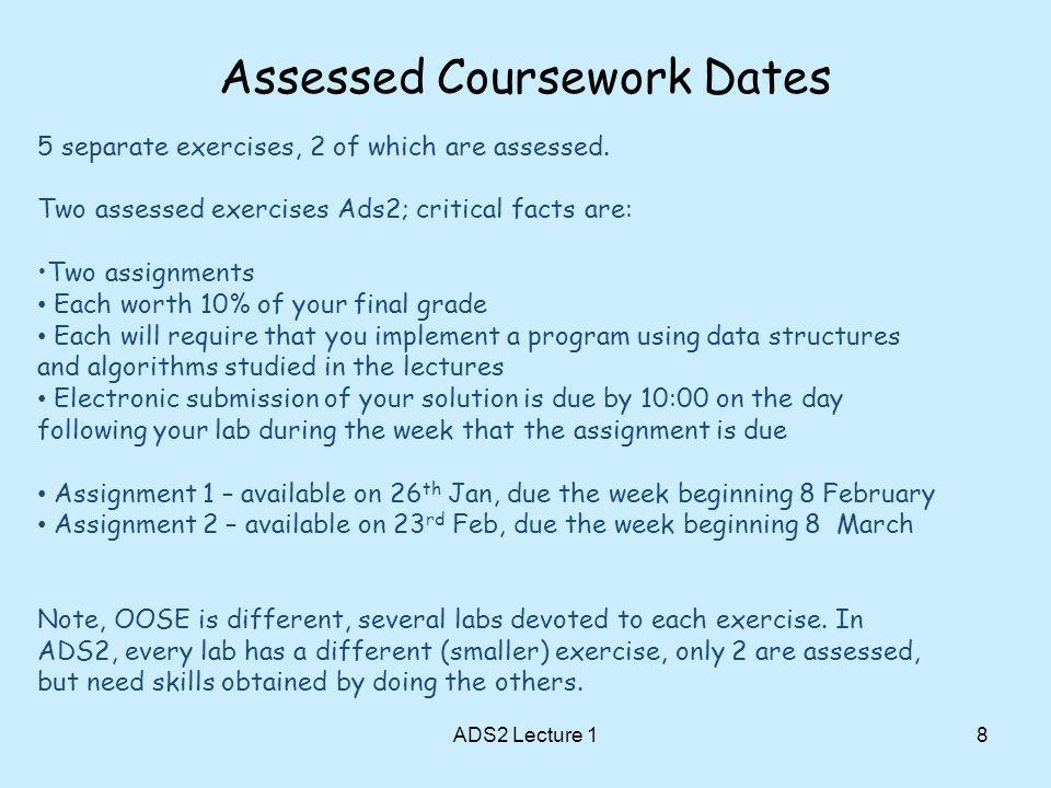 Assessed Coursework Dates ADS2 Lecture 18 5 separate exercises, 2 of which are assessed.