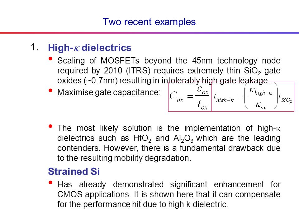 Two recent examples High- dielectrics Scaling of MOSFETs beyond the 45nm technology node required by 2010 (ITRS) requires extremely thin SiO 2 gate oxides (~0.7nm) resulting in intolerably high gate leakage.