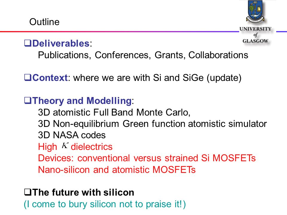 Outline Deliverables: Publications, Conferences, Grants, Collaborations Context: where we are with Si and SiGe (update) Theory and Modelling: 3D atomistic Full Band Monte Carlo, 3D Non-equilibrium Green function atomistic simulator 3D NASA codes High dielectrics Devices: conventional versus strained Si MOSFETs Nano-silicon and atomistic MOSFETs The future with silicon (I come to bury silicon not to praise it!)