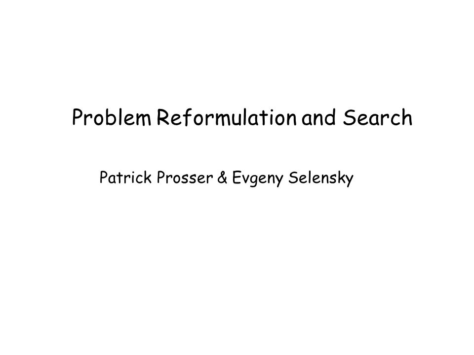 Problem Reformulation and Search Patrick Prosser & Evgeny Selensky