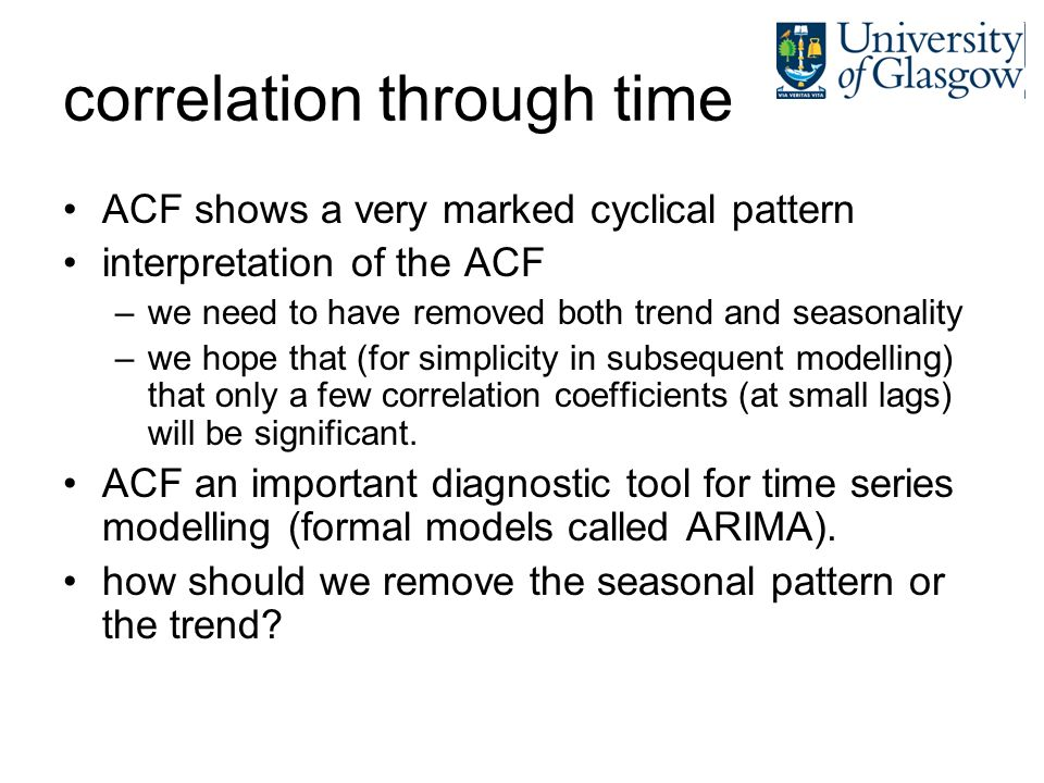 correlation through time ACF shows a very marked cyclical pattern interpretation of the ACF –we need to have removed both trend and seasonality –we ho
