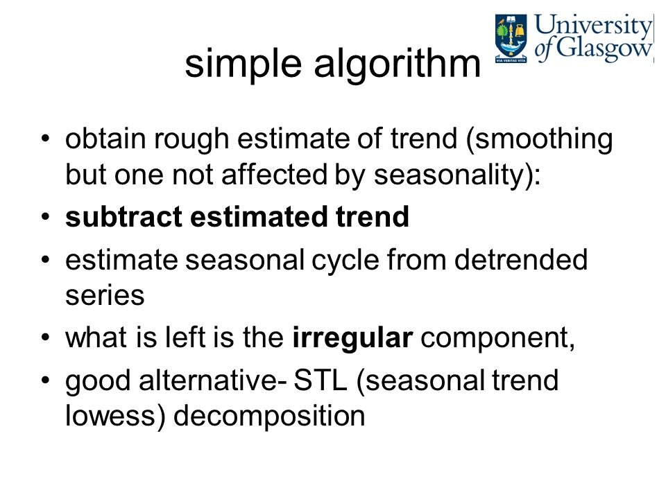 simple algorithm obtain rough estimate of trend (smoothing but one not affected by seasonality): subtract estimated trend estimate seasonal cycle from