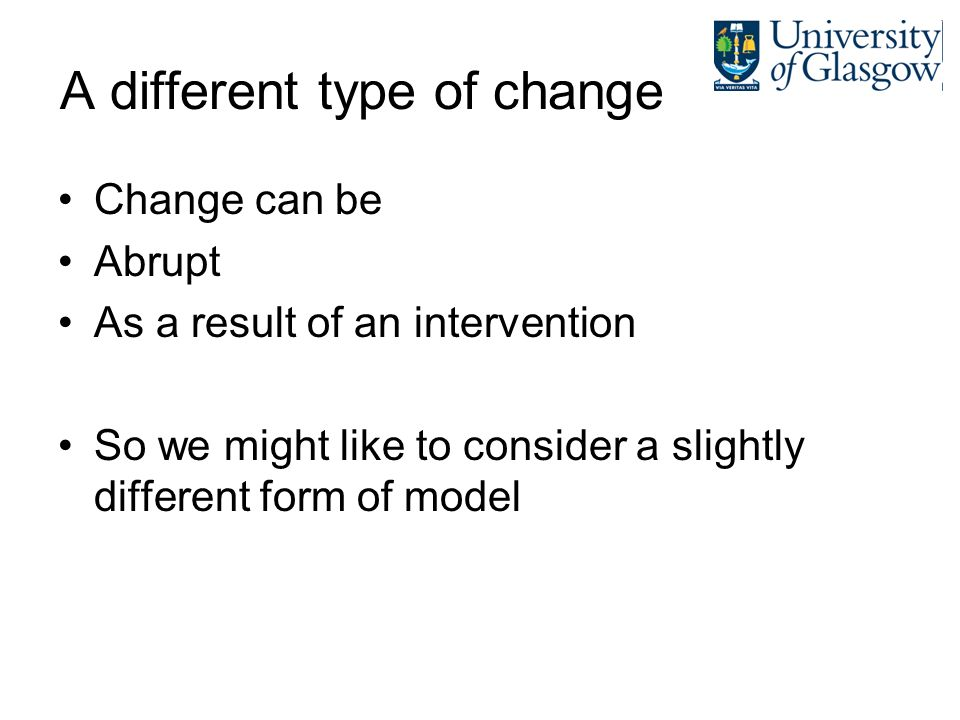A different type of change Change can be Abrupt As a result of an intervention So we might like to consider a slightly different form of model