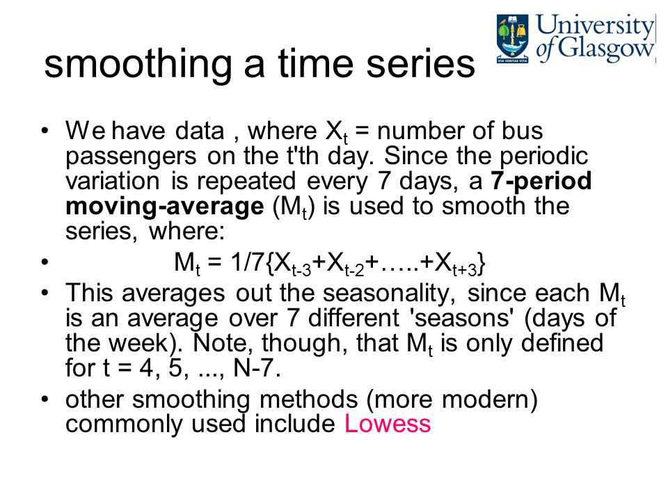 smoothing a time series We have data, where X t = number of bus passengers on the t'th day. Since the periodic variation is repeated every 7 days, a 7