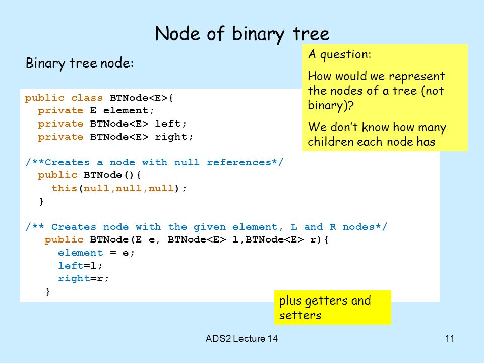 11 Node of binary tree Binary tree node: ADS2 Lecture 14 public class BTNode { private E element; private BTNode left; private BTNode right; /**Creates a node with null references*/ public BTNode(){ this(null,null,null); } /** Creates node with the given element, L and R nodes*/ public BTNode(E e, BTNode l,BTNode r){ element = e; left=l; right=r; } A question: How would we represent the nodes of a tree (not binary).