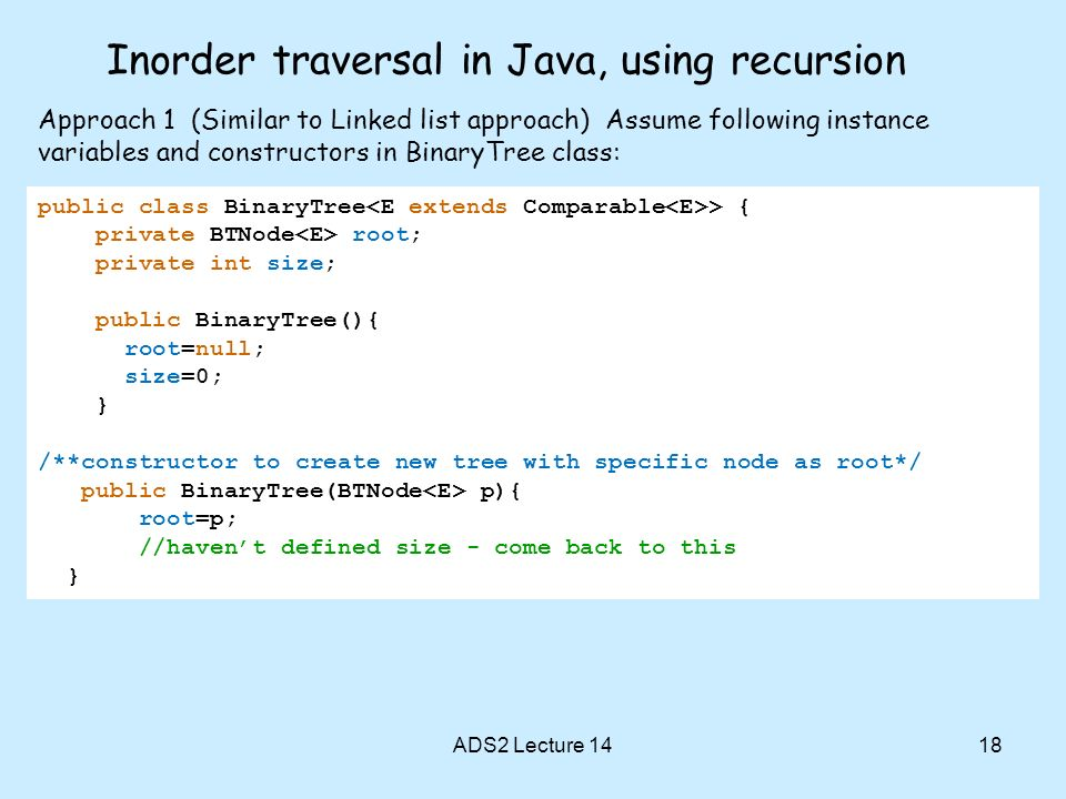 Inorder traversal in Java, using recursion ADS2 Lecture 1418 public class BinaryTree > { private BTNode root; private int size; public BinaryTree(){ r