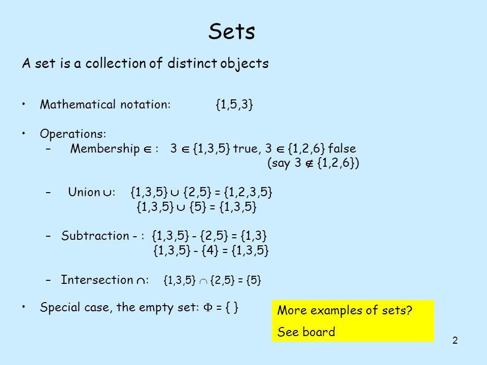 2 Sets Mathematical notation:{1,5,3} Operations: –Membership : 3 {1,3,5} true, 3 {1,2,6} false (say 3 {1,2,6}) – Union : {1,3,5} {2,5} = {1,2,3,5} {1,