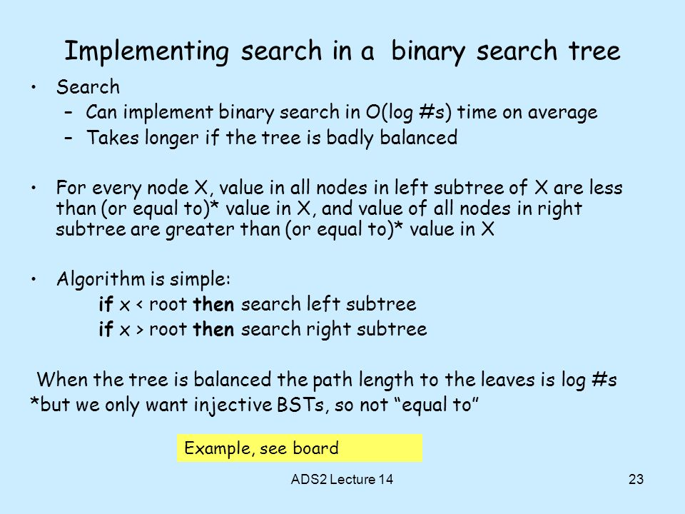 23 Implementing search in a binary search tree Search –Can implement binary search in O(log #s) time on average –Takes longer if the tree is badly bal