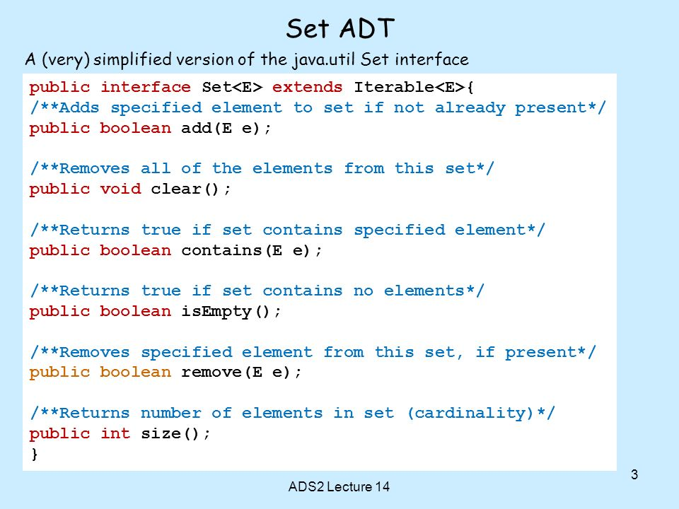 Set ADT ADS2 Lecture 14 3 public interface Set extends Iterable { /**Adds specified element to set if not already present*/ public boolean add(E e); /