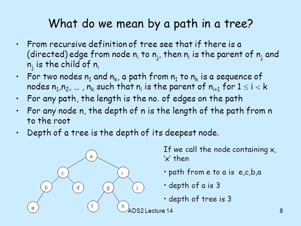 8 What do we mean by a path in a tree? From recursive definition of tree see that if there is a (directed) edge from node n i to n j, then n i is the