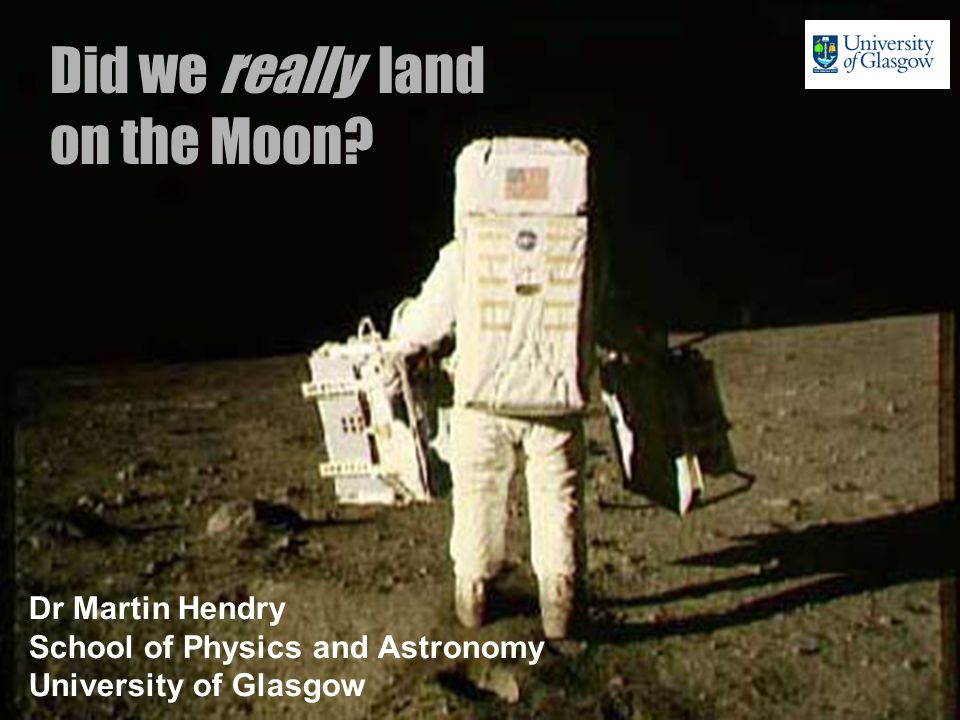 Did we really land on the Moon? Dr Martin Hendry School of Physics and Astronomy University of Glasgow