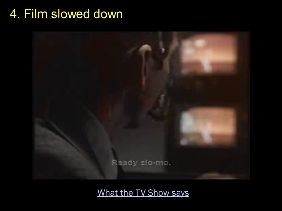 4. Film slowed down What the TV Show says