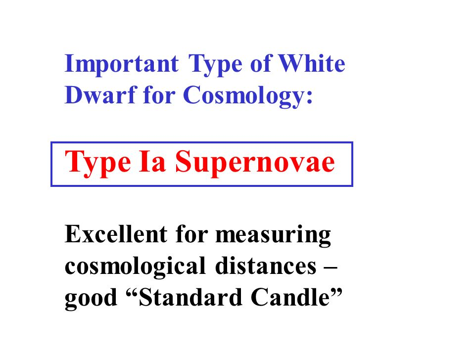 Important Type of White Dwarf for Cosmology: Type Ia Supernovae Excellent for measuring cosmological distances – good Standard Candle