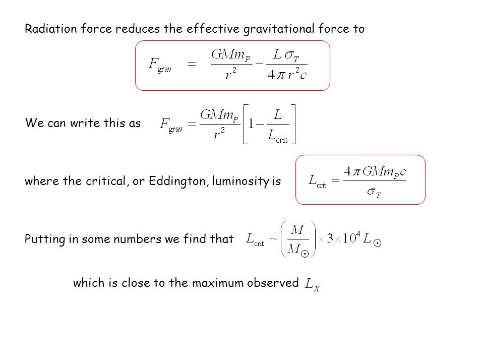 Radiation force reduces the effective gravitational force to We can write this as where the critical, or Eddington, luminosity is Putting in some numbers we find that which is close to the maximum observed