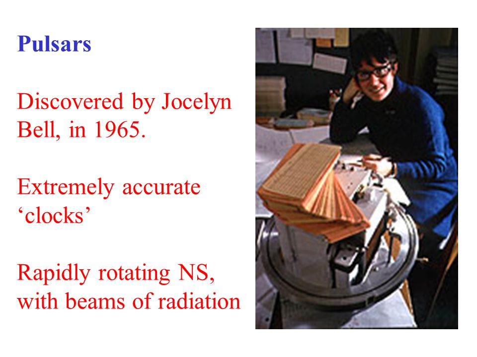 Pulsars Discovered by Jocelyn Bell, in 1965.