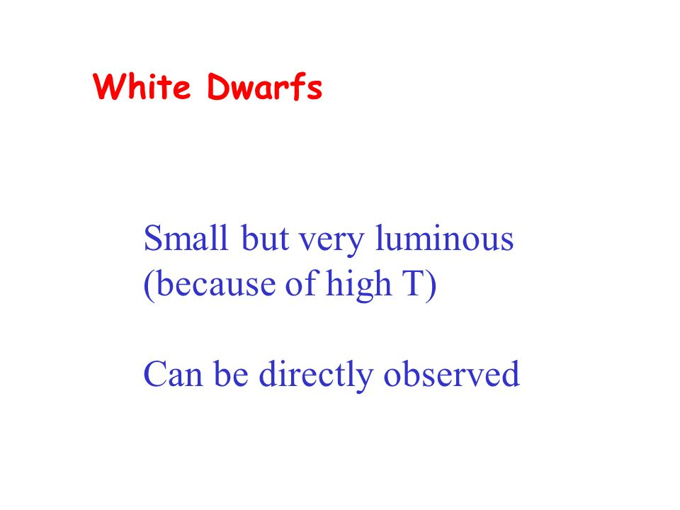 White Dwarfs Small but very luminous (because of high T) Can be directly observed