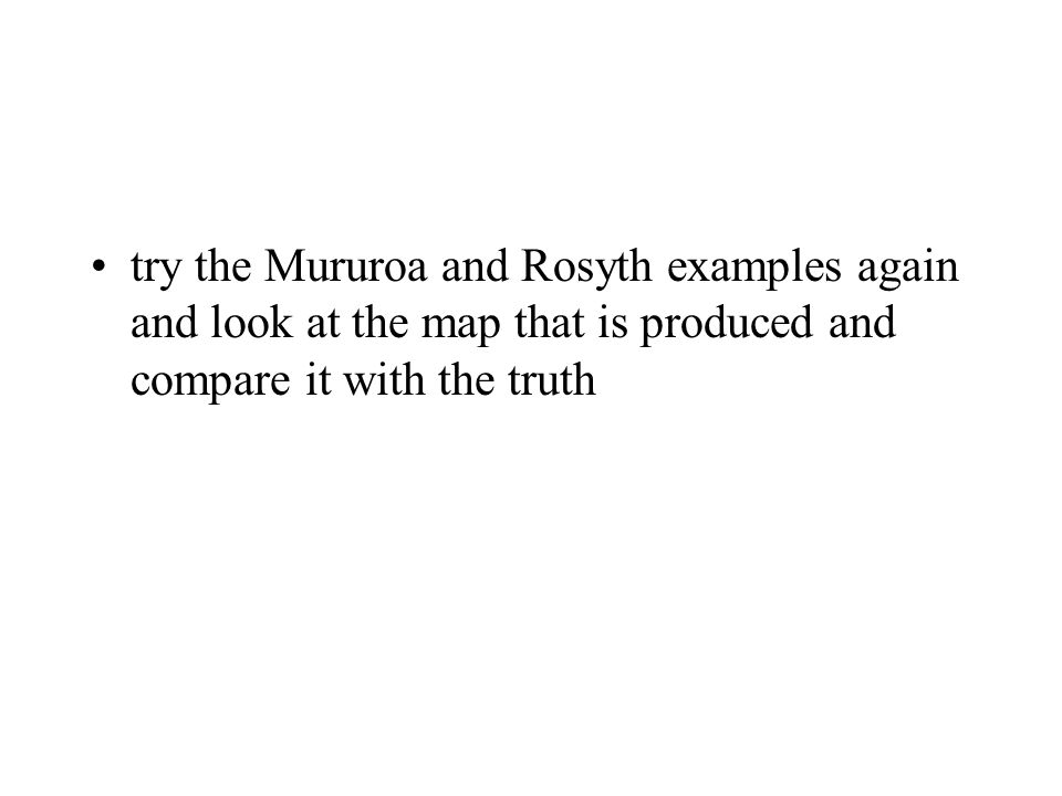 try the Mururoa and Rosyth examples again and look at the map that is produced and compare it with the truth
