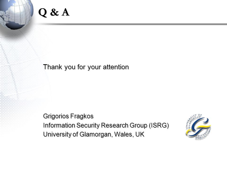 Q & A Thank you for your attention Grigorios Fragkos Information Security Research Group (ISRG) University of Glamorgan, Wales, UK