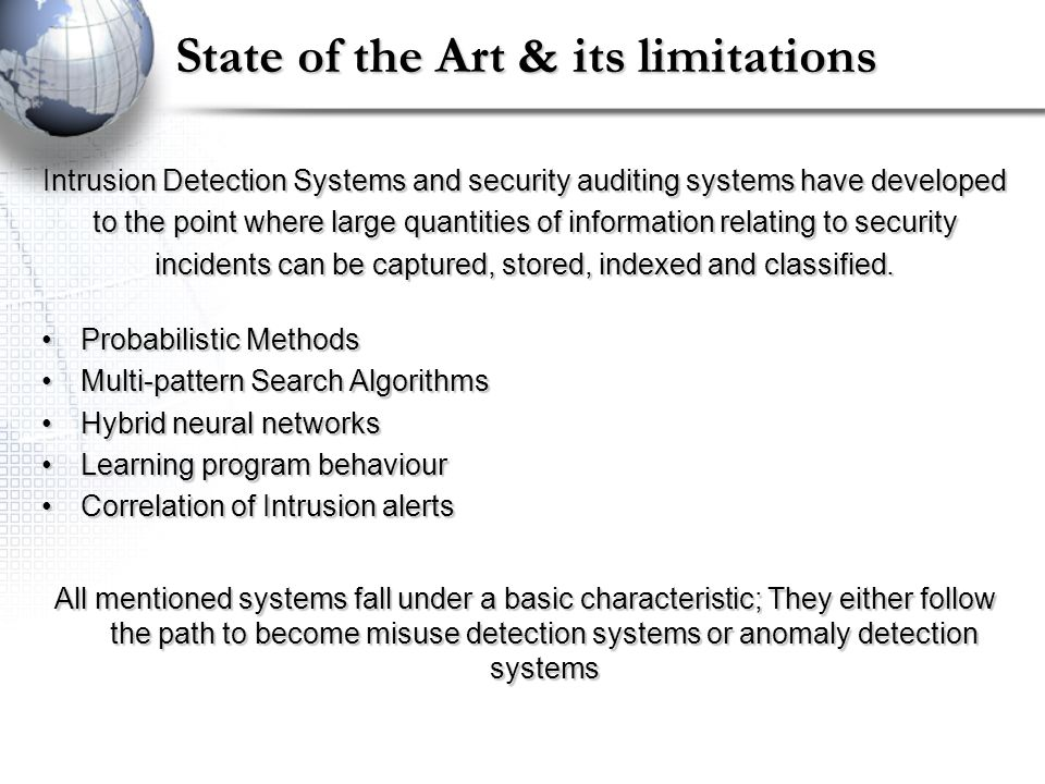 State of the Art & its limitations Intrusion Detection Systems and security auditing systems have developed to the point where large quantities of information relating to security incidents can be captured, stored, indexed and classified.