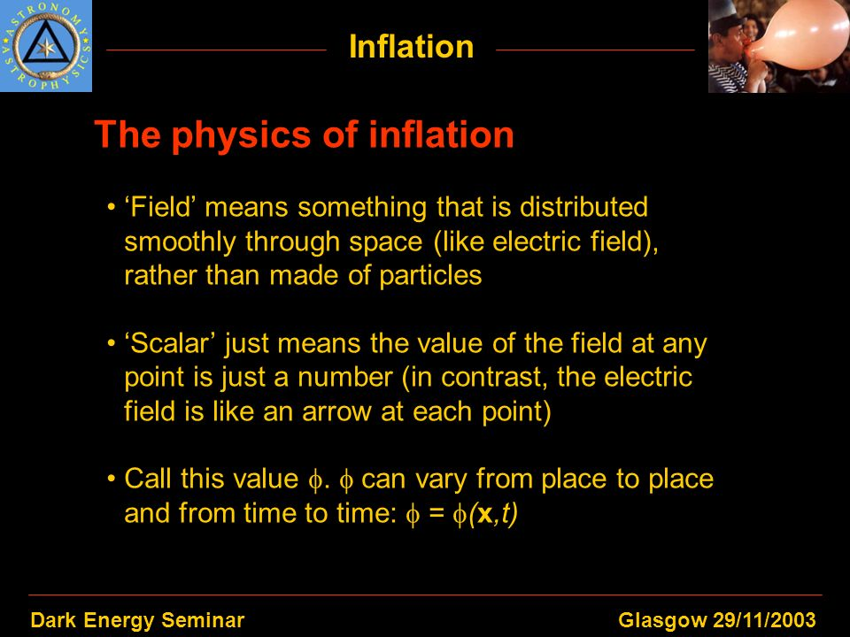 Dark Energy SeminarGlasgow 29/11/2003 Inflation The physics of inflation Field means something that is distributed smoothly through space (like electr