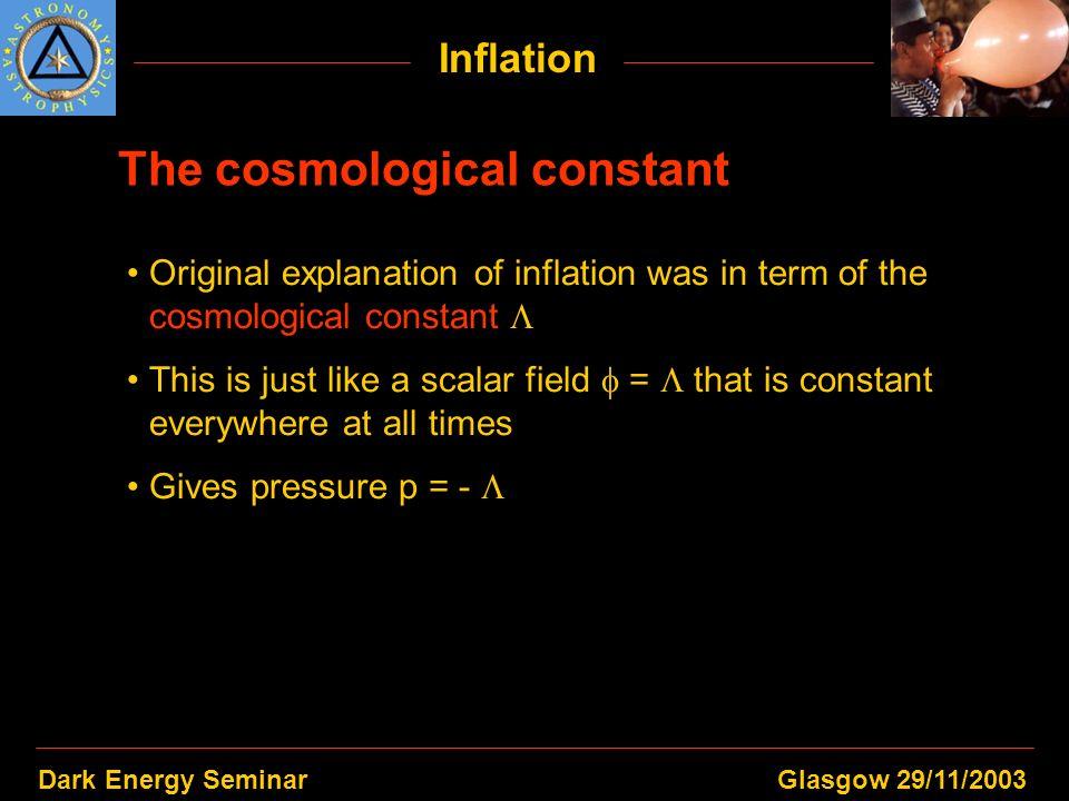 Dark Energy SeminarGlasgow 29/11/2003 Inflation The cosmological constant Original explanation of inflation was in term of the cosmological constant T