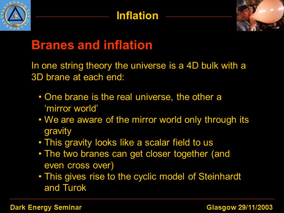 Dark Energy SeminarGlasgow 29/11/2003 Inflation Branes and inflation In one string theory the universe is a 4D bulk with a 3D brane at each end: One b