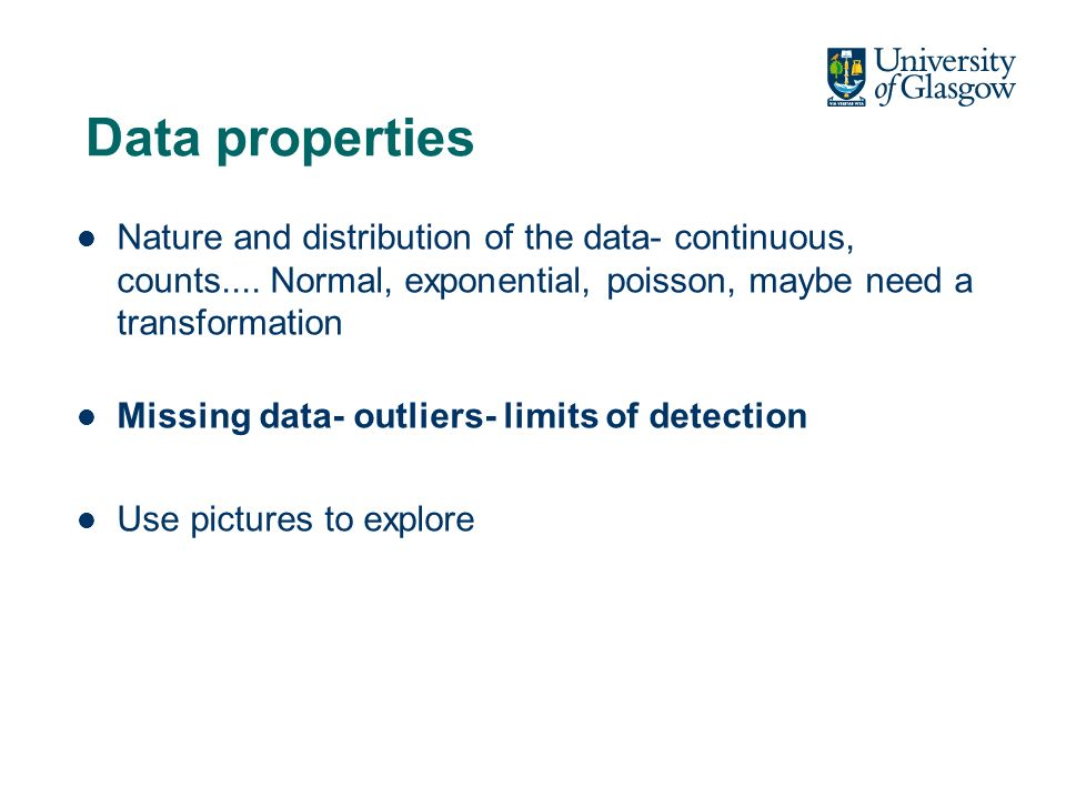 Data properties Nature and distribution of the data- continuous, counts....