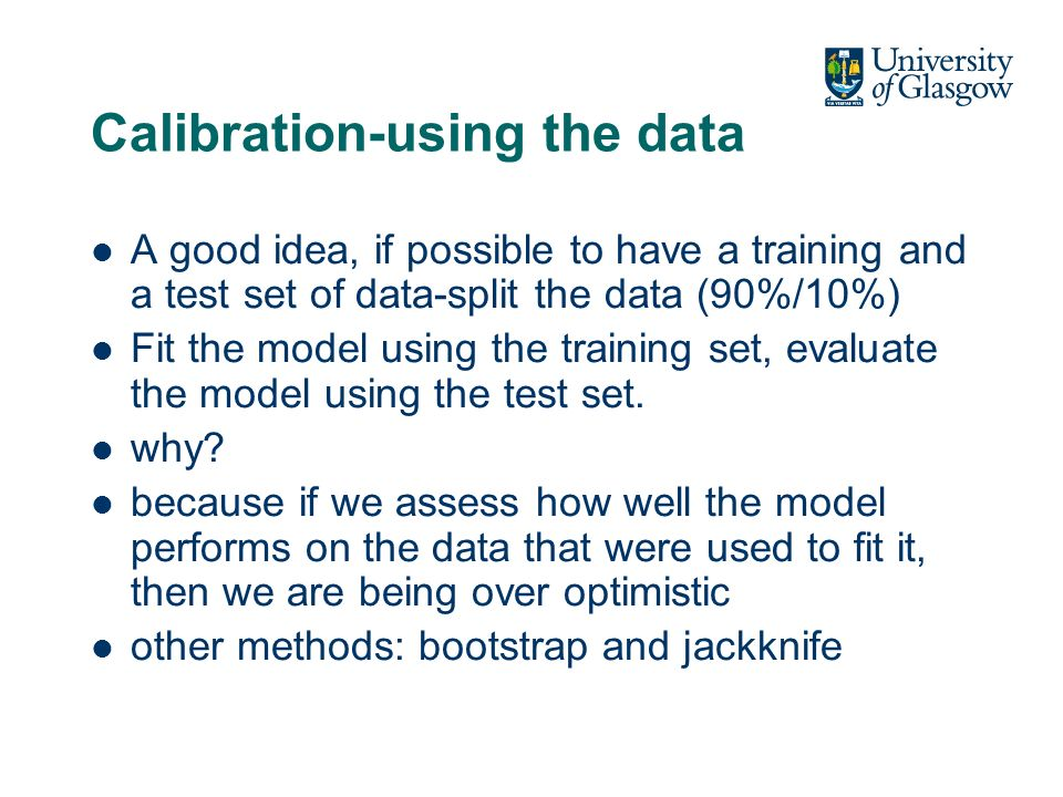 Calibration-using the data A good idea, if possible to have a training and a test set of data-split the data (90%/10%) Fit the model using the training set, evaluate the model using the test set.