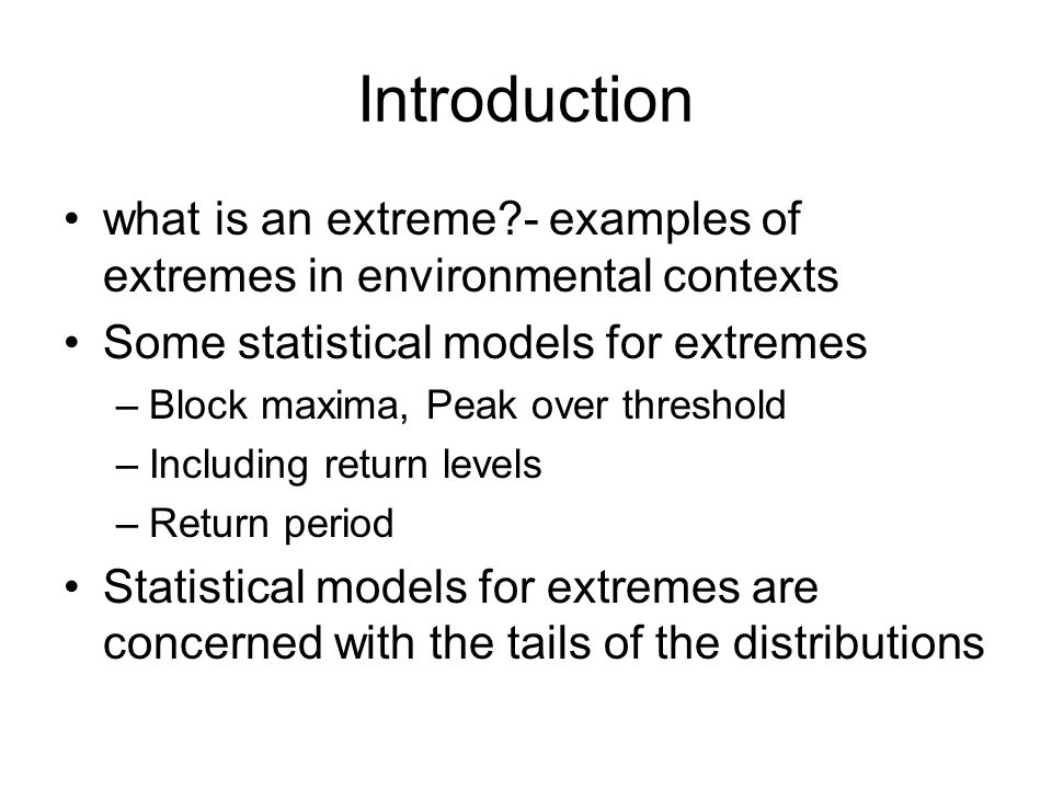 Introduction what is an extreme?- examples of extremes in environmental contexts Some statistical models for extremes –Block maxima, Peak over thresho