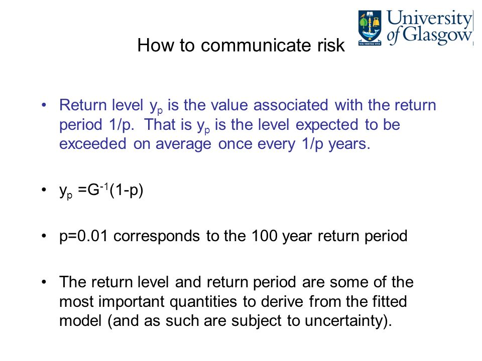 How to communicate risk Return level y p is the value associated with the return period 1/p. That is y p is the level expected to be exceeded on avera