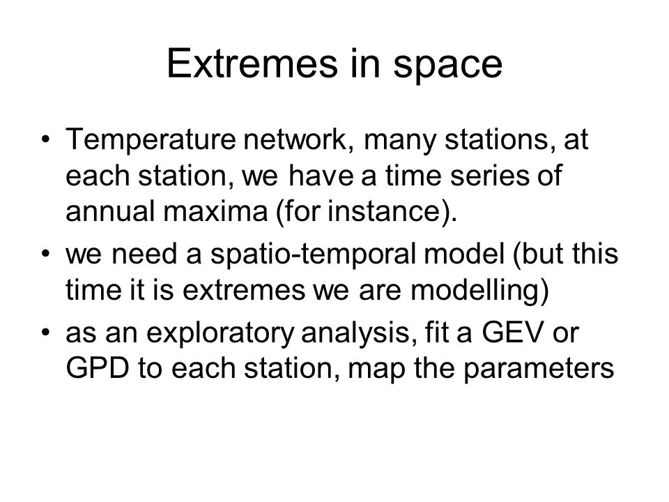 Extremes in space Temperature network, many stations, at each station, we have a time series of annual maxima (for instance). we need a spatio-tempora