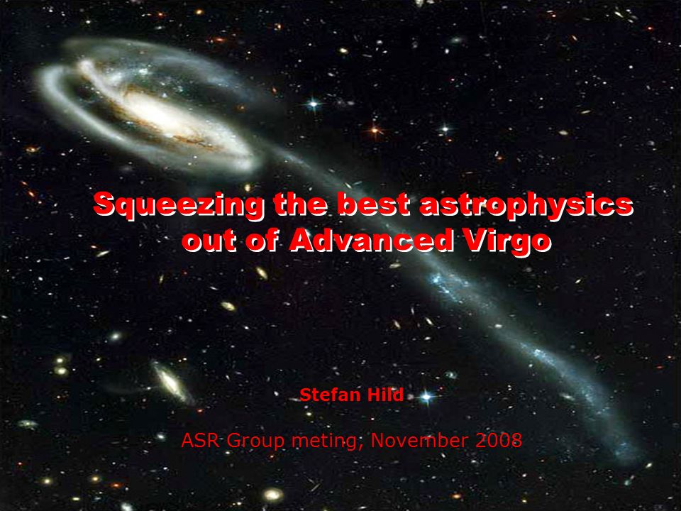 Stefan Hild ASR Group meting, November 2008 Squeezing the best astrophysics out of Advanced Virgo Squeezing the best astrophysics out of Advanced Virg