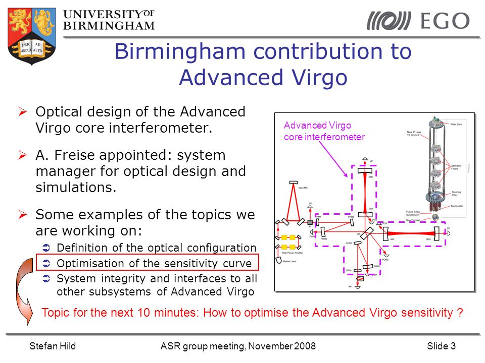 Stefan HildASR group meeting, November 2008Slide 3 Birmingham contribution to Advanced Virgo Optical design of the Advanced Virgo core interferometer.