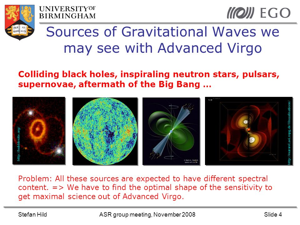 Stefan HildASR group meeting, November 2008Slide 5 Non-optimised senstivity curve Pulsars + Stochastic: Low frequency Supernovae: High frequency Inspirals: Mid frequency