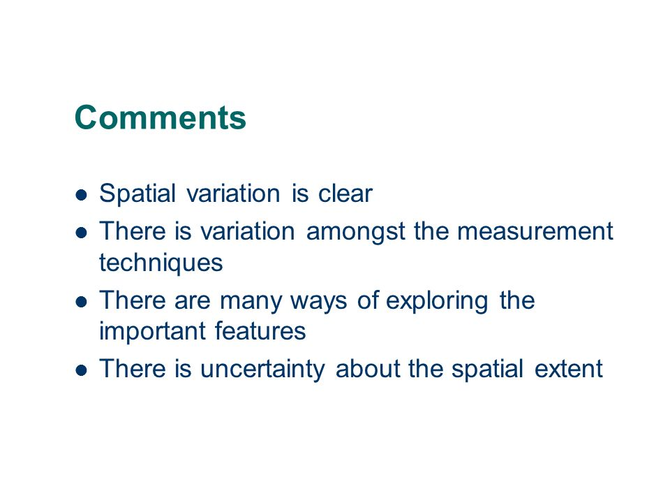 Comments Spatial variation is clear There is variation amongst the measurement techniques There are many ways of exploring the important features There is uncertainty about the spatial extent